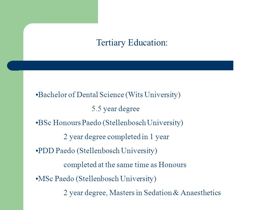 Bachelor of Dental Science (Wits University) 5.5 year degree BSc Honours Paedo (Stellenbosch University) 2 year degree completed in 1 year PDD Paedo (Stellenbosch University) completed at the same time as Honours MSc Paedo (Stellenbosch University) 2 year degree, Masters in Sedation & Anaesthetics Tertiary Education: