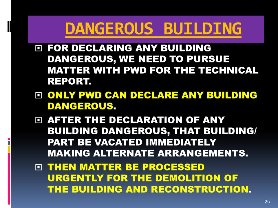 DANGEROUS BUILDING FOR DECLARING ANY BUILDING DANGEROUS, WE NEED TO PURSUE MATTER WITH PWD FOR THE TECHNICAL REPORT.