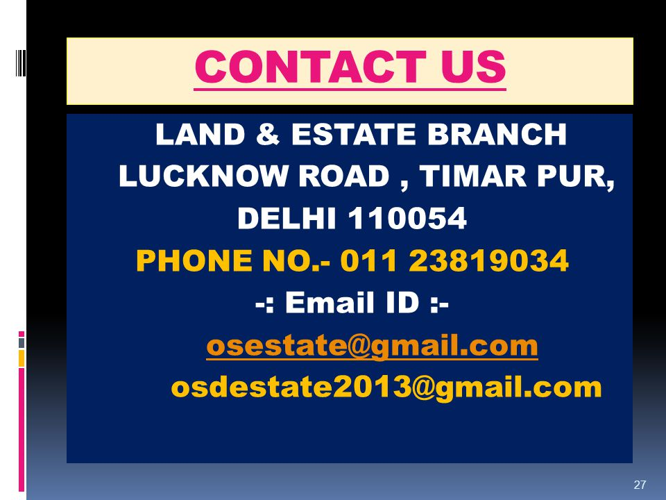 CONTACT US LAND & ESTATE BRANCH LUCKNOW ROAD, TIMAR PUR, DELHI 110054 PHONE NO.- 011 23819034 -: Email ID :- osestate@gmail.com osdestate2013@gmail.com 27