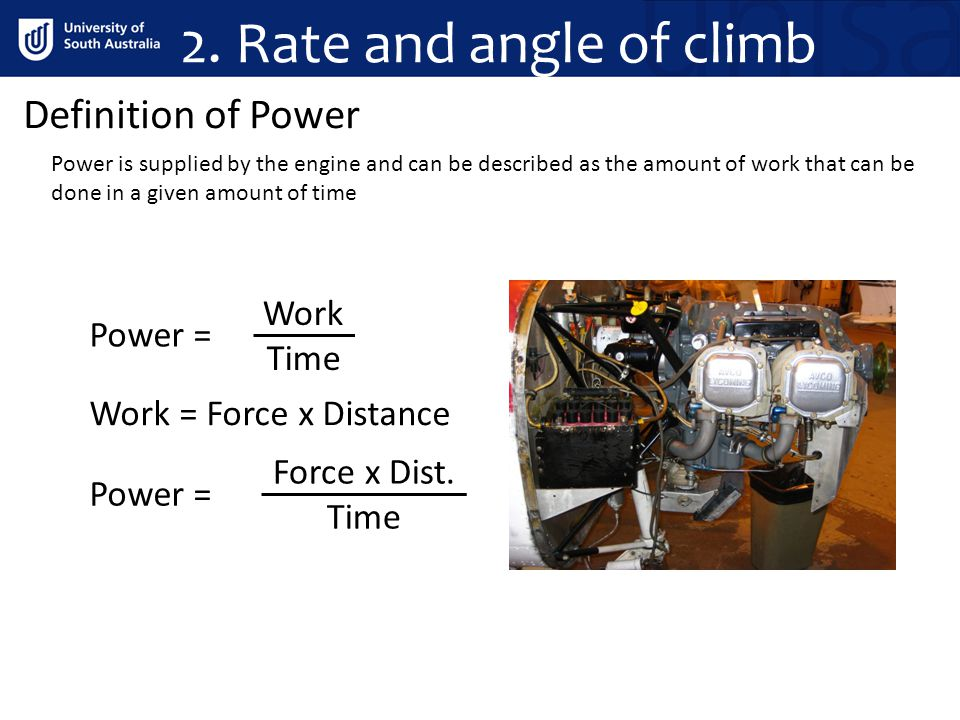 Definition of Power Work = Force x Distance Work Time Power = Force x Dist. Time Power = 2. Rate and angle of climb Power is supplied by the engine an