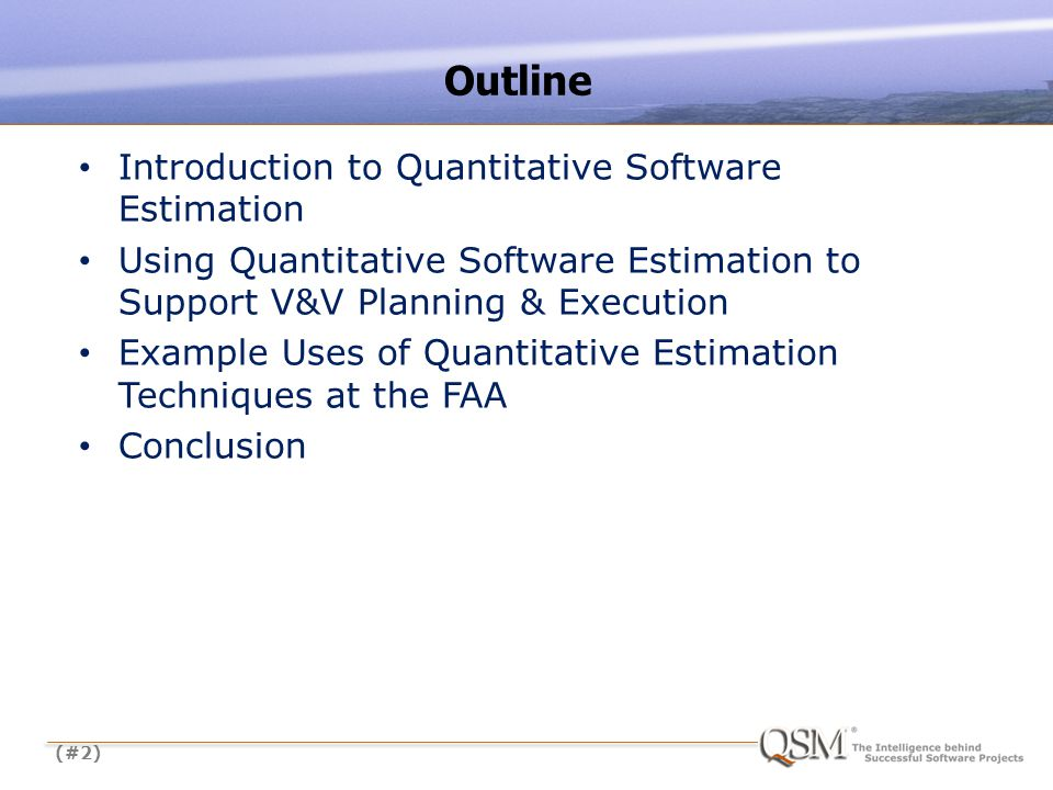 (#2) Introduction to Quantitative Software Estimation Using Quantitative Software Estimation to Support V&V Planning & Execution Example Uses of Quantitative Estimation Techniques at the FAA Conclusion Outline