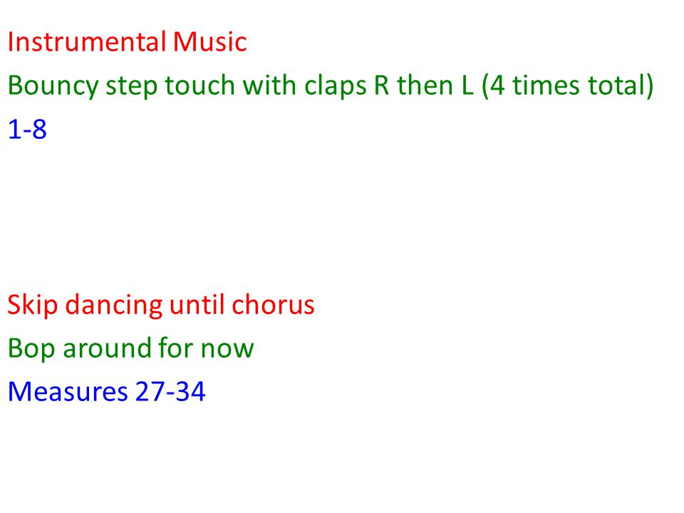 Instrumental Music Bouncy step touch with claps R then L (4 times total) 1-8 Skip dancing until chorus Bop around for now Measures 27-34