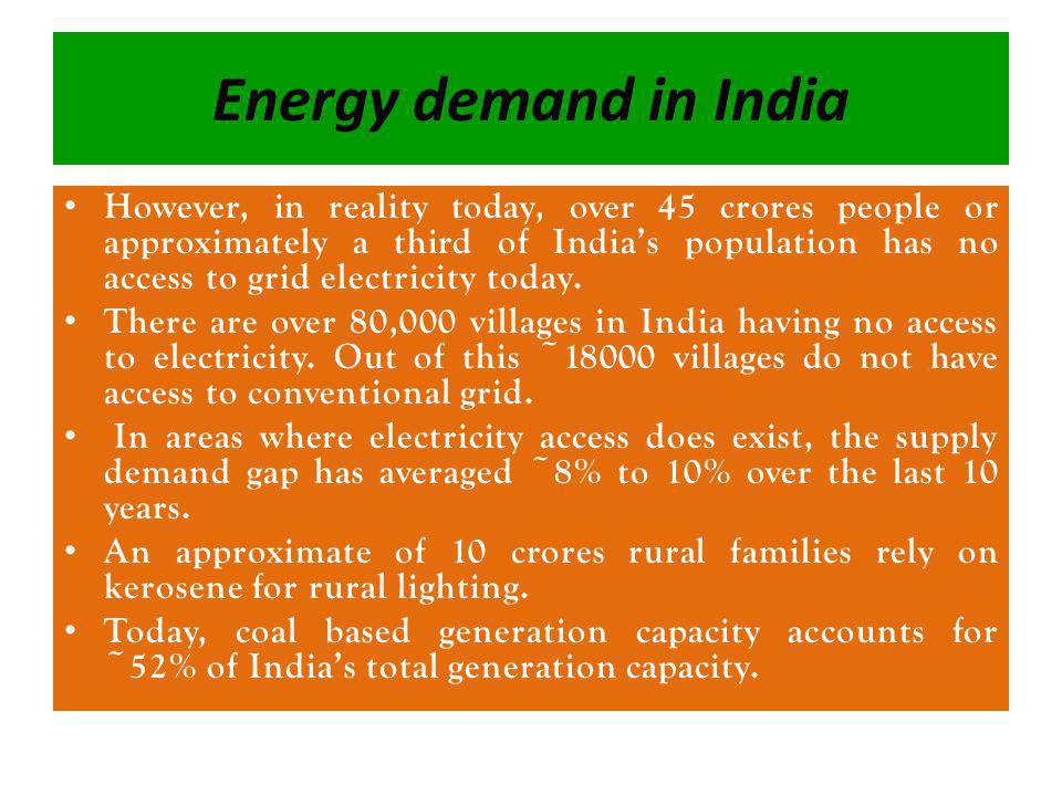 Energy demand in India However, in reality today, over 45 crores people or approximately a third of Indias population has no access to grid electricity today.