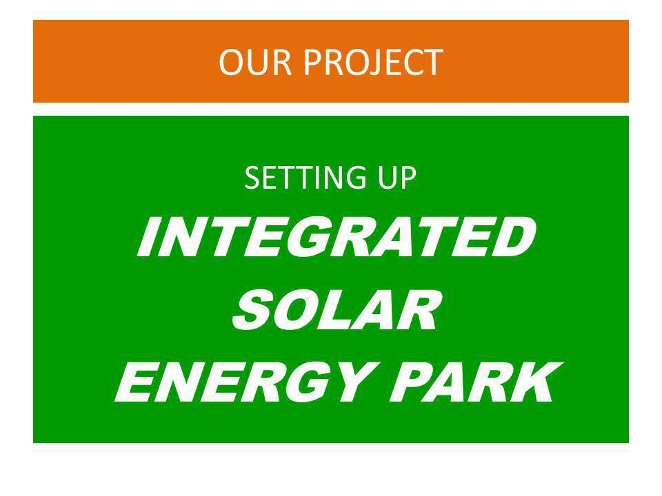 OUR PROJECT SETTING UP INTEGRATED SOLAR ENERGY PARK
