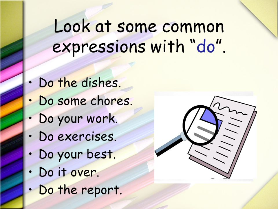 Look at some common expressions with do. Do the dishes. Do some chores. Do your work. Do exercises. Do your best. Do it over. Do the report.