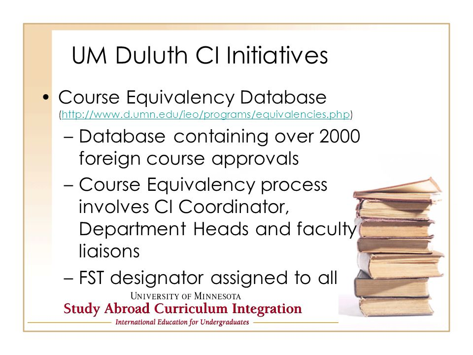 UM Duluth CI Initiatives Course Equivalency Database (http://www.d.umn.edu/ieo/programs/equivalencies.php)http://www.d.umn.edu/ieo/programs/equivalencies.php –Database containing over 2000 foreign course approvals –Course Equivalency process involves CI Coordinator, Department Heads and faculty liaisons –FST designator assigned to all foreign course approvals