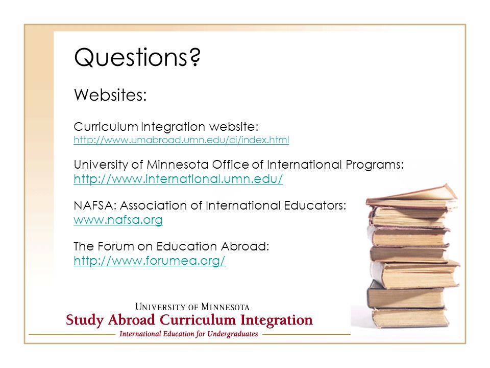 Questions? Websites: Curriculum Integration website: http://www.umabroad.umn.edu/ci/index.html University of Minnesota Office of International Program