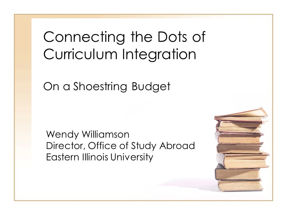 Connecting the Dots of Curriculum Integration On a Shoestring Budget Wendy Williamson Director, Office of Study Abroad Eastern Illinois University