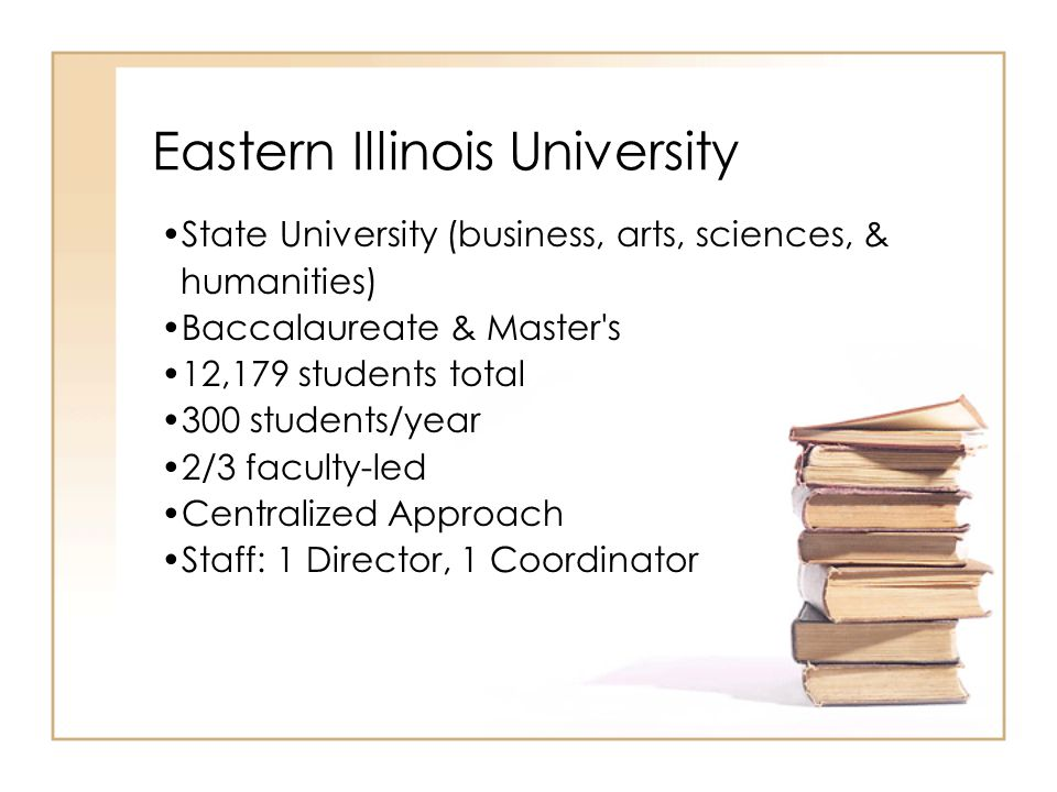 State University (business, arts, sciences, & humanities) Baccalaureate & Master s 12,179 students total 300 students/year 2/3 faculty-led Centralized Approach Staff: 1 Director, 1 Coordinator