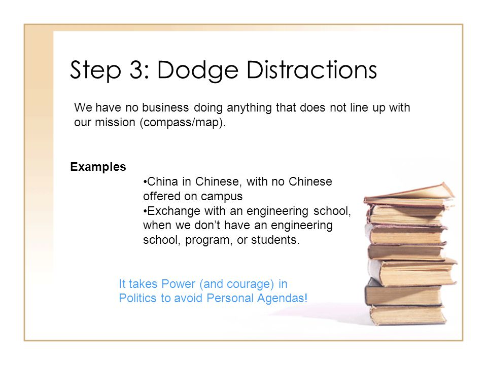 Step 3: Dodge Distractions Examples China in Chinese, with no Chinese offered on campus Exchange with an engineering school, when we dont have an engineering school, program, or students.