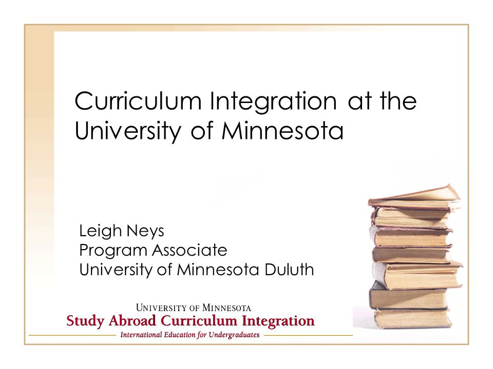 Curriculum Integration at the University of Minnesota Leigh Neys Program Associate University of Minnesota Duluth
