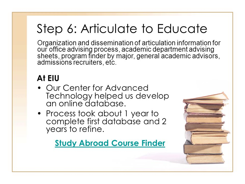 Step 6: Articulate to Educate At EIU Our Center for Advanced Technology helped us develop an online database. Process took about 1 year to complete fi