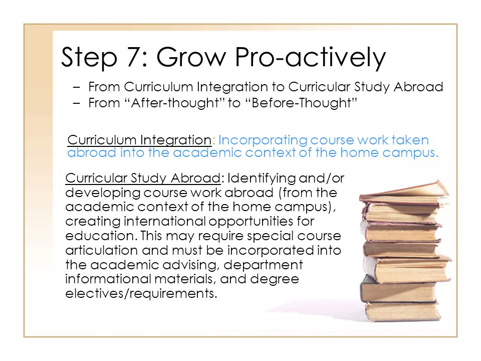 Step 7: Grow Pro-actively Curriculum Integration: Incorporating course work taken abroad into the academic context of the home campus.