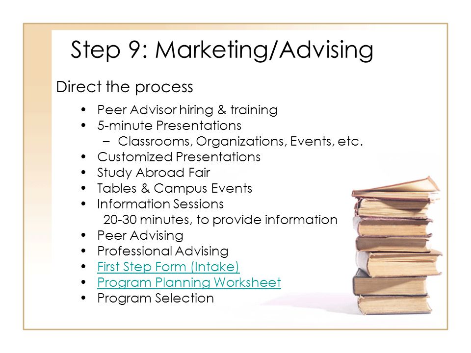 Step 9: Marketing/Advising Peer Advisor hiring & training 5-minute Presentations –Classrooms, Organizations, Events, etc.