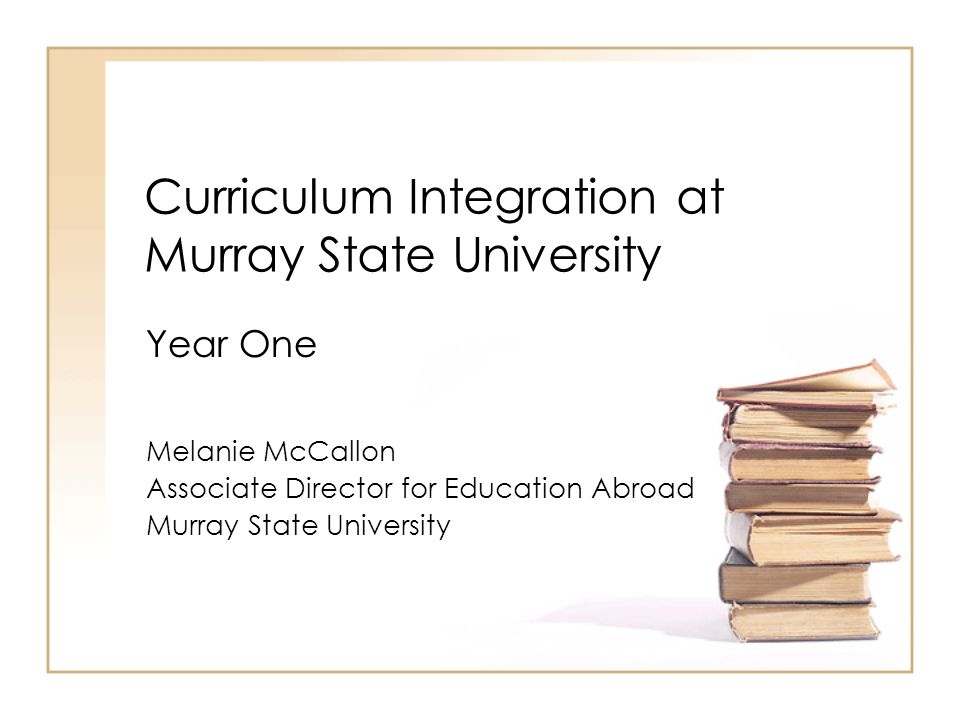 Curriculum Integration at Murray State University Melanie McCallon Associate Director for Education Abroad Murray State University Year One