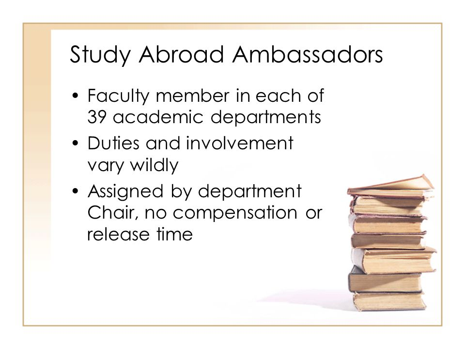Study Abroad Ambassadors Faculty member in each of 39 academic departments Duties and involvement vary wildly Assigned by department Chair, no compensation or release time