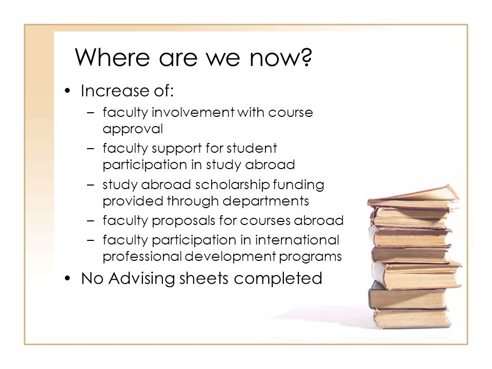 Where are we now? Increase of: –faculty involvement with course approval –faculty support for student participation in study abroad –study abroad scho