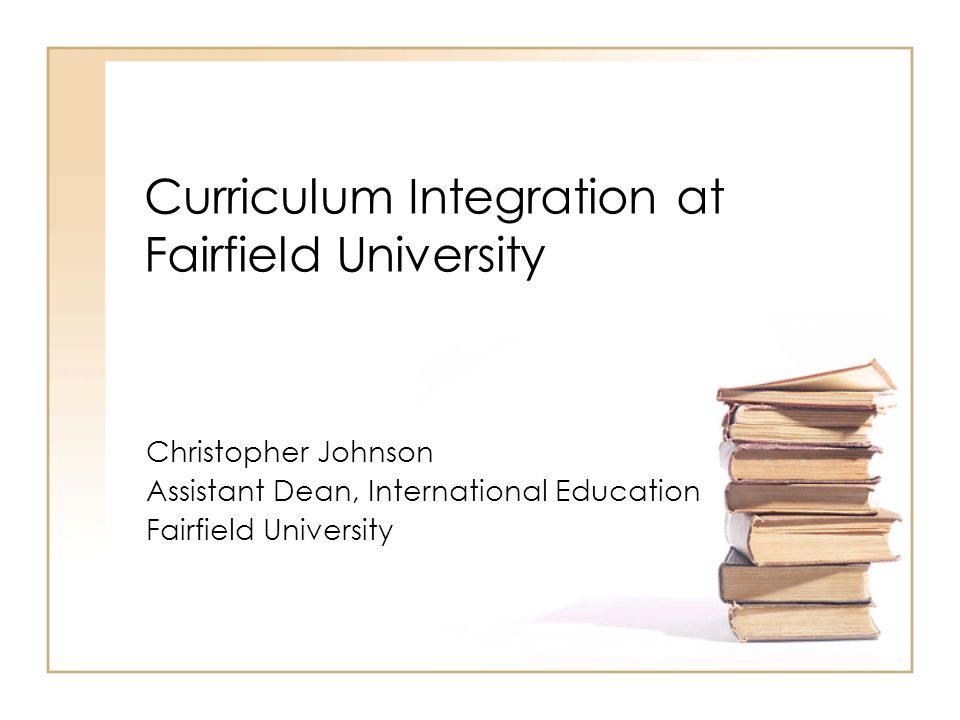 Curriculum Integration at Fairfield University Christopher Johnson Assistant Dean, International Education Fairfield University