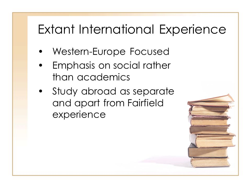 Extant International Experience Western-Europe Focused Emphasis on social rather than academics Study abroad as separate and apart from Fairfield experience