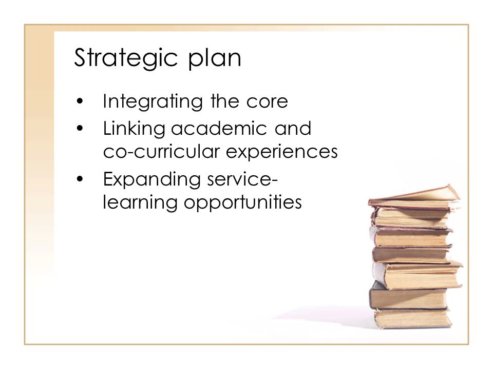 Strategic plan Integrating the core Linking academic and co-curricular experiences Expanding service- learning opportunities