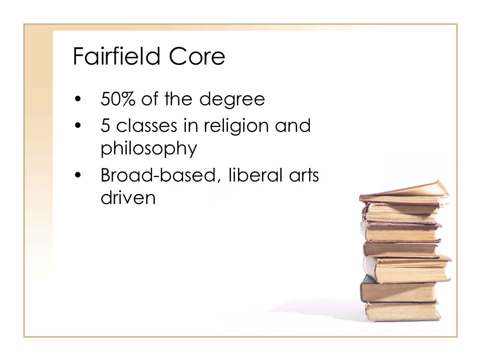 Fairfield Core 50% of the degree 5 classes in religion and philosophy Broad-based, liberal arts driven