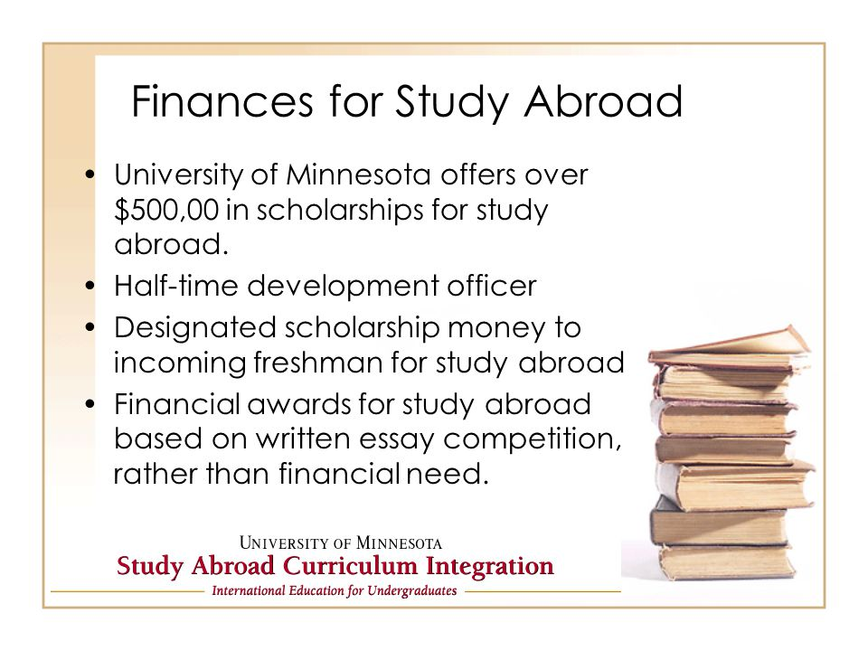 Finances for Study Abroad University of Minnesota offers over $500,00 in scholarships for study abroad.