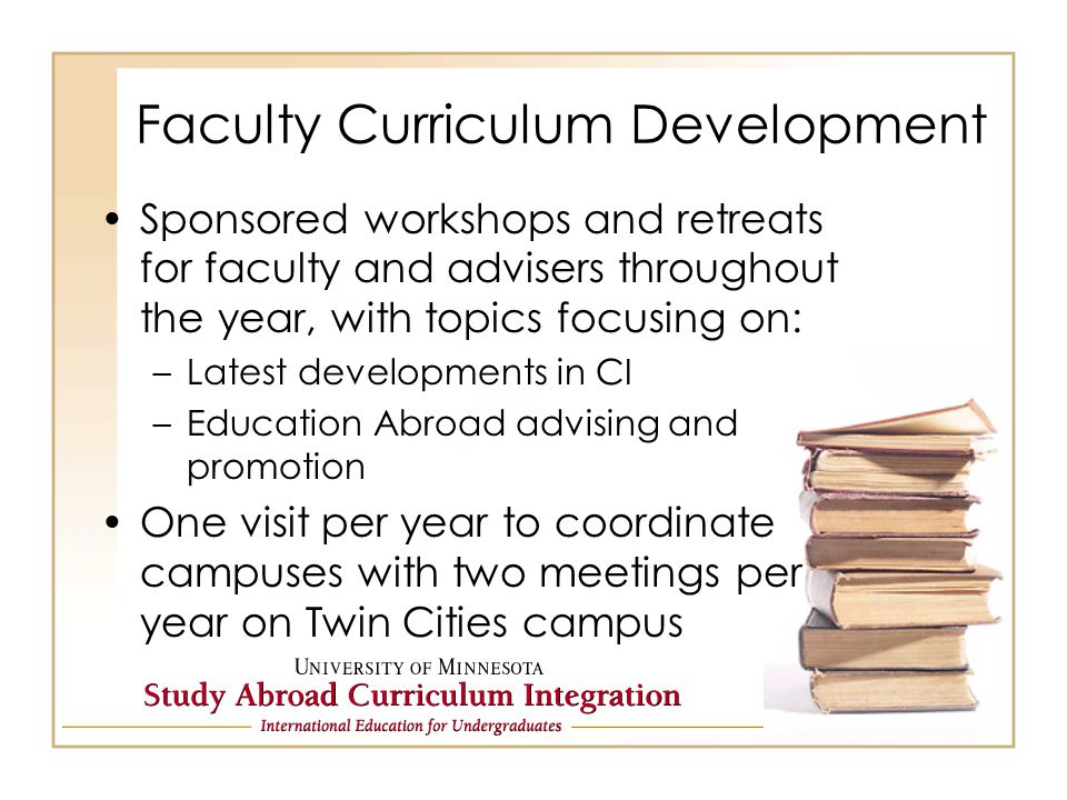 Faculty Curriculum Development Sponsored workshops and retreats for faculty and advisers throughout the year, with topics focusing on: –Latest developments in CI –Education Abroad advising and promotion One visit per year to coordinate campuses with two meetings per year on Twin Cities campus