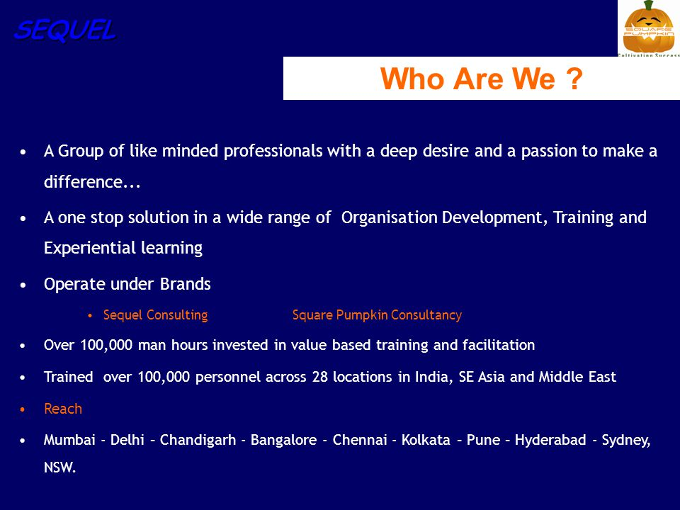SEQUEL Who Are We ? A Group of like minded professionals with a deep desire and a passion to make a difference... A one stop solution in a wide range
