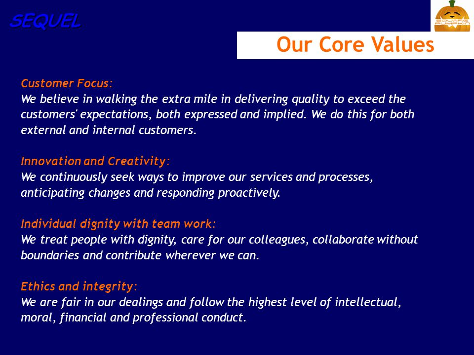 SEQUEL Our Core Values Customer Focus: We believe in walking the extra mile in delivering quality to exceed the customers' expectations, both expresse