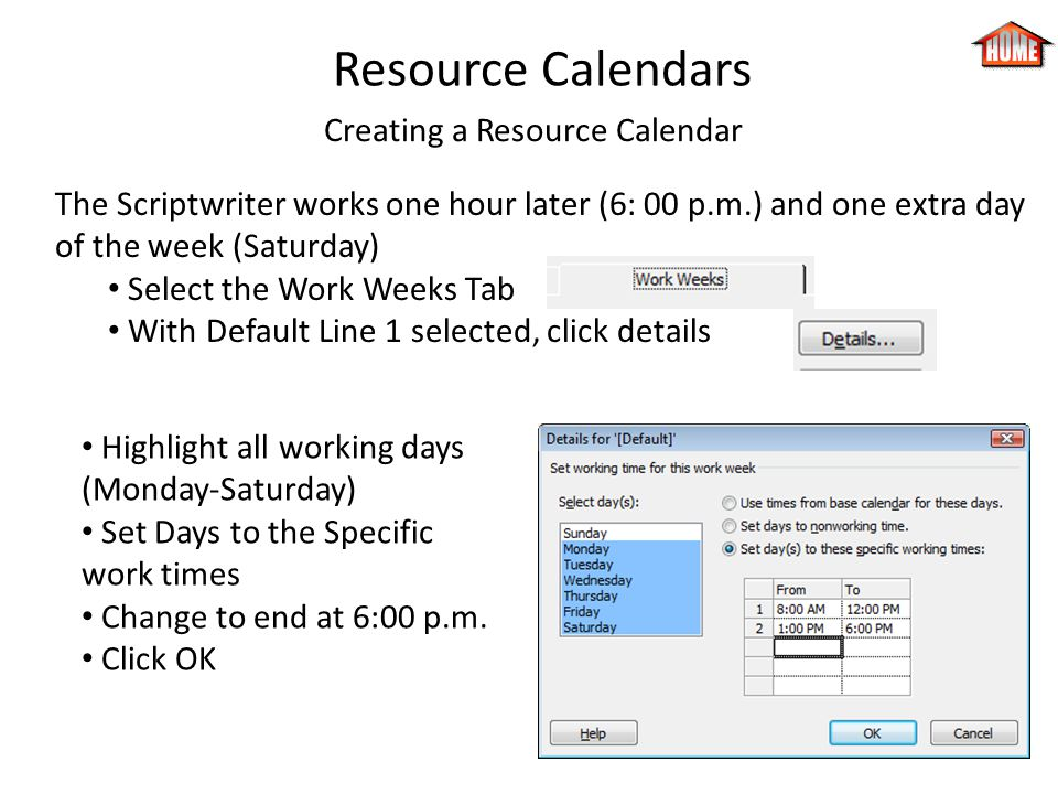 Resource Calendars Creating a Resource Calendar The Scriptwriter works one hour later (6: 00 p.m.) and one extra day of the week (Saturday) Select the