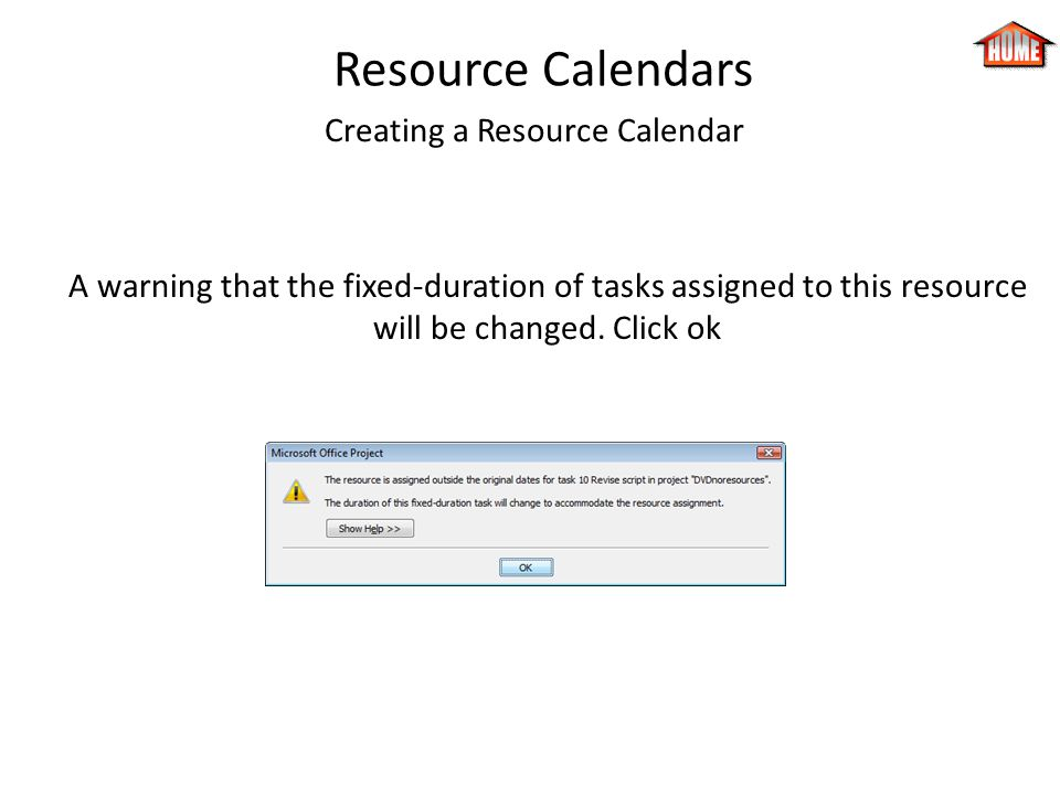 Resource Calendars Creating a Resource Calendar A warning that the fixed-duration of tasks assigned to this resource will be changed. Click ok
