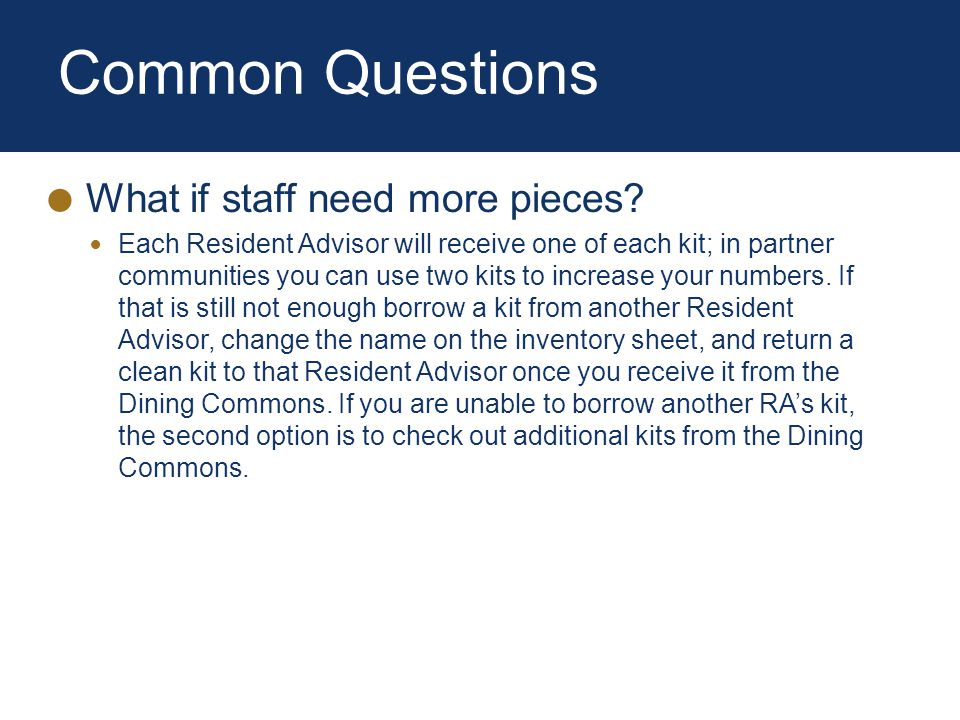 Common Questions What if staff need more pieces? Each Resident Advisor will receive one of each kit; in partner communities you can use two kits to in