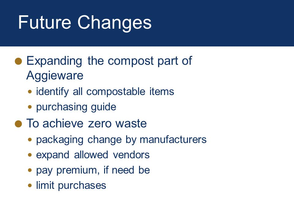Future Changes Expanding the compost part of Aggieware identify all compostable items purchasing guide To achieve zero waste packaging change by manufacturers expand allowed vendors pay premium, if need be limit purchases