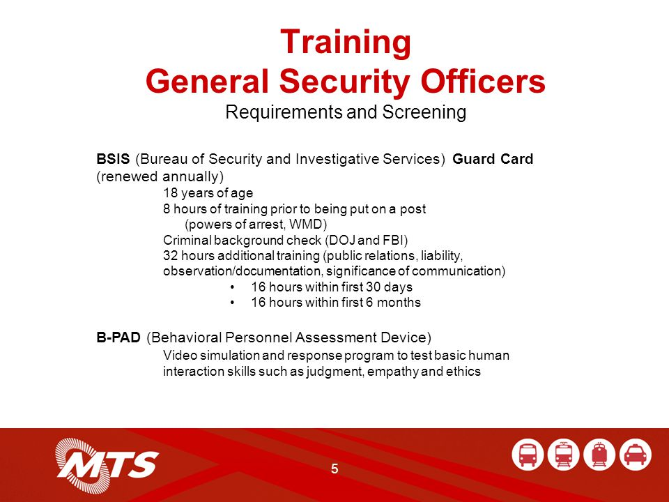 5 Training General Security Officers Requirements and Screening BSIS (Bureau of Security and Investigative Services) Guard Card (renewed annually) 18 years of age 8 hours of training prior to being put on a post (powers of arrest, WMD) Criminal background check (DOJ and FBI) 32 hours additional training (public relations, liability, observation/documentation, significance of communication) 16 hours within first 30 days 16 hours within first 6 months B-PAD (Behavioral Personnel Assessment Device) Video simulation and response program to test basic human interaction skills such as judgment, empathy and ethics