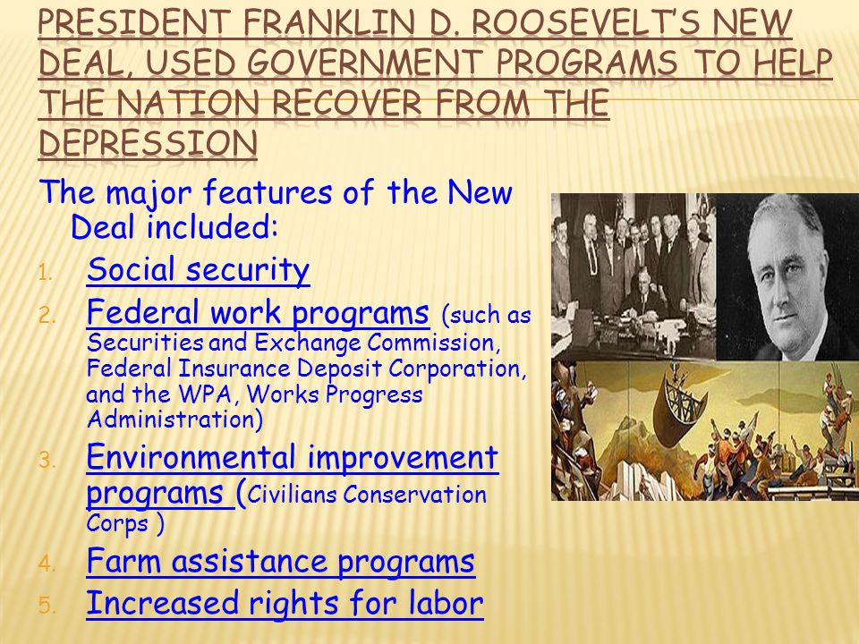 The major features of the New Deal included: 1. Social security 2. Federal work programs (such as Securities and Exchange Commission, Federal Insuranc