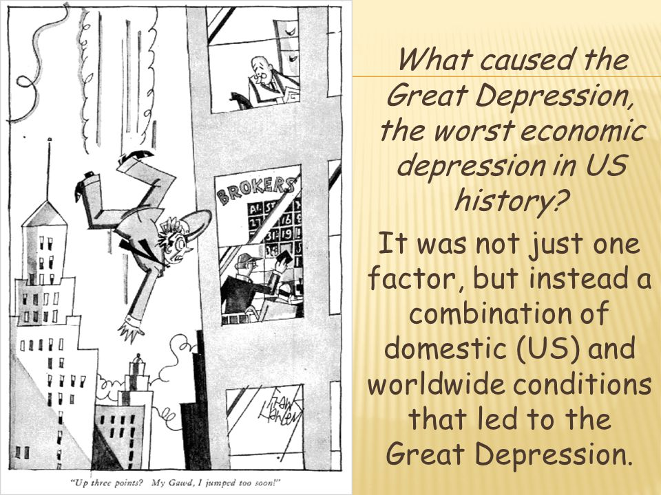 What caused the Great Depression, the worst economic depression in US history? It was not just one factor, but instead a combination of domestic (US)