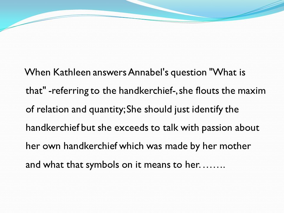 When Kathleen answers Annabel s question What is that -referring to the handkerchief-, she flouts the maxim of relation and quantity; She should just identify the handkerchief but she exceeds to talk with passion about her own handkerchief which was made by her mother and what that symbols on it means to her.