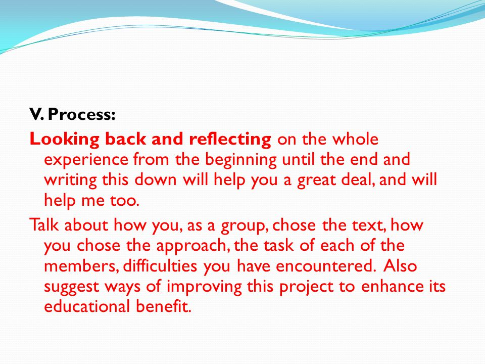 V. Process: Looking back and reflecting on the whole experience from the beginning until the end and writing this down will help you a great deal, and