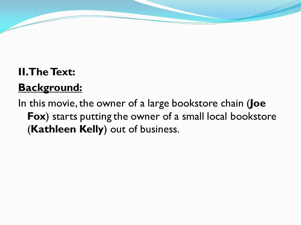 II. The Text: Background: In this movie, the owner of a large bookstore chain (Joe Fox) starts putting the owner of a small local bookstore (Kathleen
