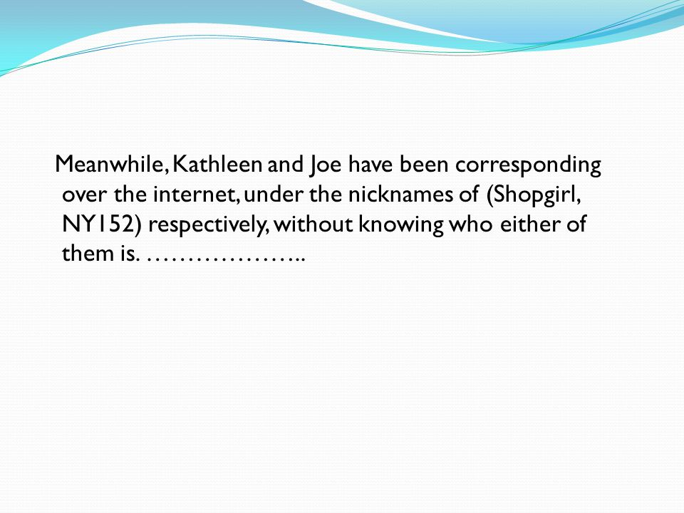 Meanwhile, Kathleen and Joe have been corresponding over the internet, under the nicknames of (Shopgirl, NY152) respectively, without knowing who eith