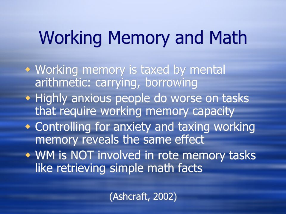 Working Memory and Math Working memory is taxed by mental arithmetic: carrying, borrowing Highly anxious people do worse on tasks that require working