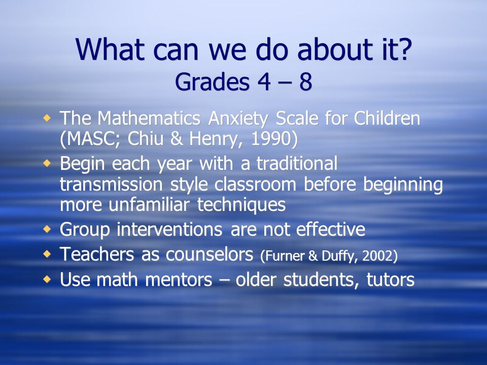 What can we do about it? Grades 4 – 8 The Mathematics Anxiety Scale for Children (MASC; Chiu & Henry, 1990) Begin each year with a traditional transmi