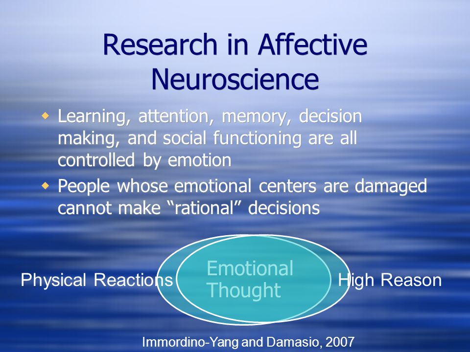 Research in Affective Neuroscience Learning, attention, memory, decision making, and social functioning are all controlled by emotion People whose emo