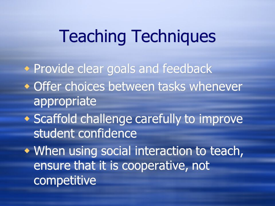 Teaching Techniques Provide clear goals and feedback Offer choices between tasks whenever appropriate Scaffold challenge carefully to improve student