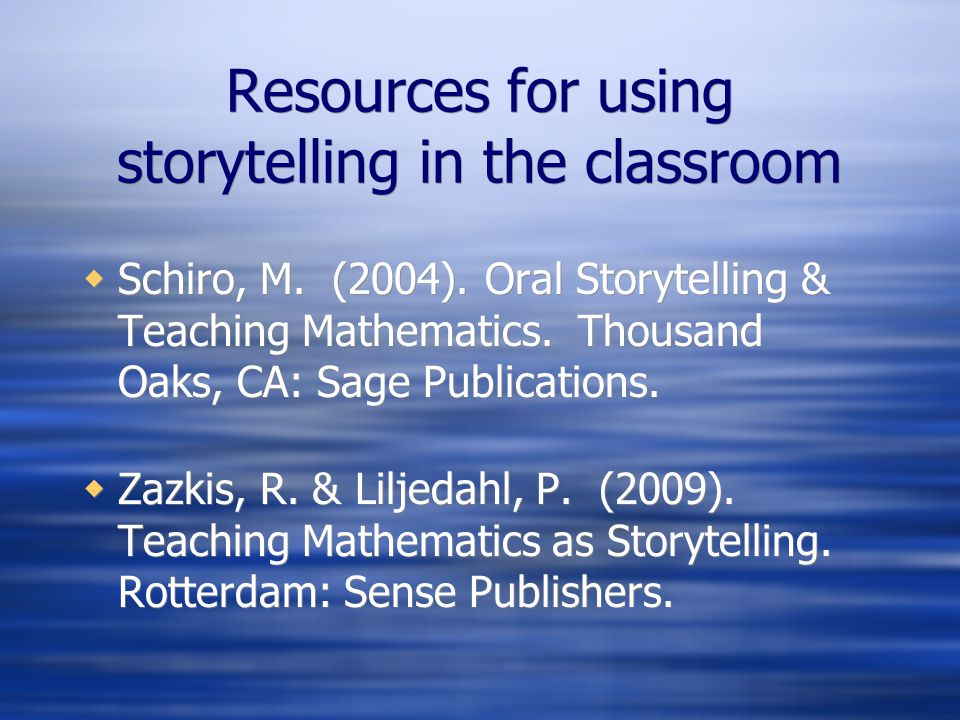 Resources for using storytelling in the classroom Schiro, M. (2004). Oral Storytelling & Teaching Mathematics. Thousand Oaks, CA: Sage Publications. Z