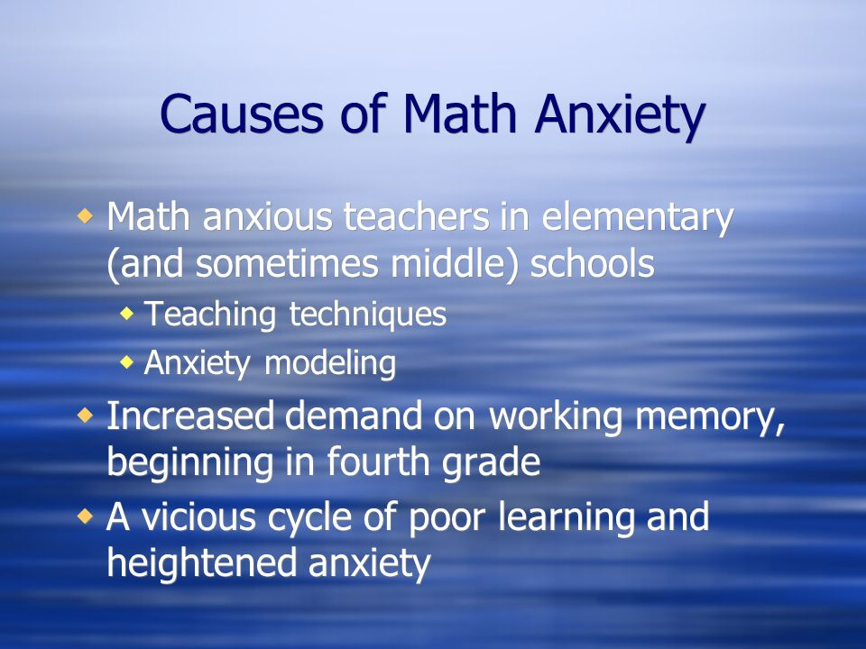 Causes of Math Anxiety Math anxious teachers in elementary (and sometimes middle) schools Teaching techniques Anxiety modeling Increased demand on wor
