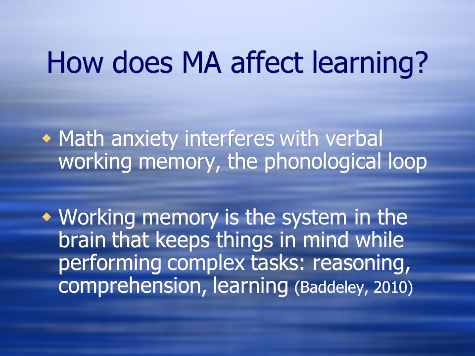 How does MA affect learning? Math anxiety interferes with verbal working memory, the phonological loop Working memory is the system in the brain that