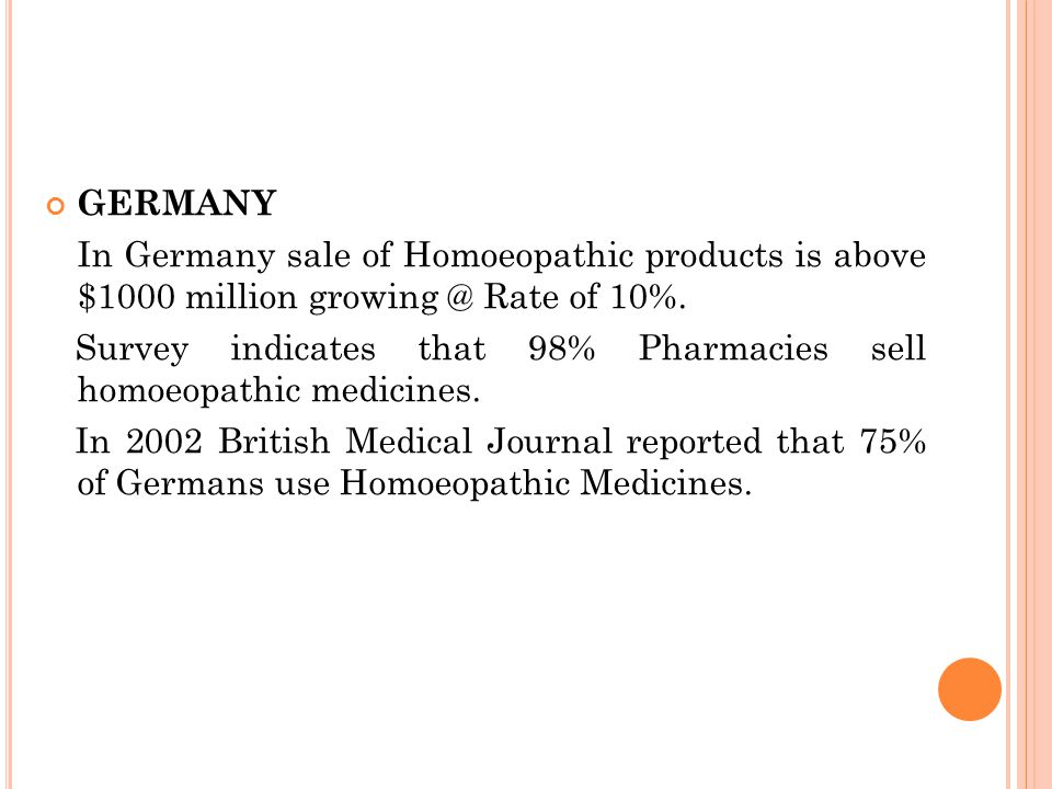 GERMANY In Germany sale of Homoeopathic products is above $1000 million growing @ Rate of 10%. Survey indicates that 98% Pharmacies sell homoeopathic
