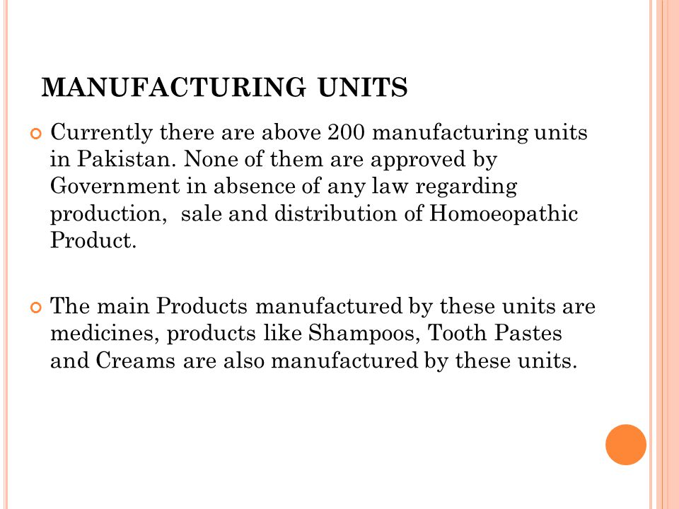 MANUFACTURING UNITS Currently there are above 200 manufacturing units in Pakistan. None of them are approved by Government in absence of any law regar