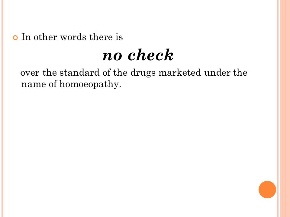 In other words there is no check over the standard of the drugs marketed under the name of homoeopathy.